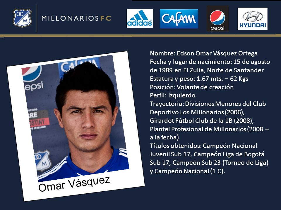 Omar Vásquez Nombre: Edson Omar Vásquez Ortega Fecha y lugar de nacimiento: 15 de agosto de 1989 en El Zulia, Norte de Santander Estatura y peso: 1.67