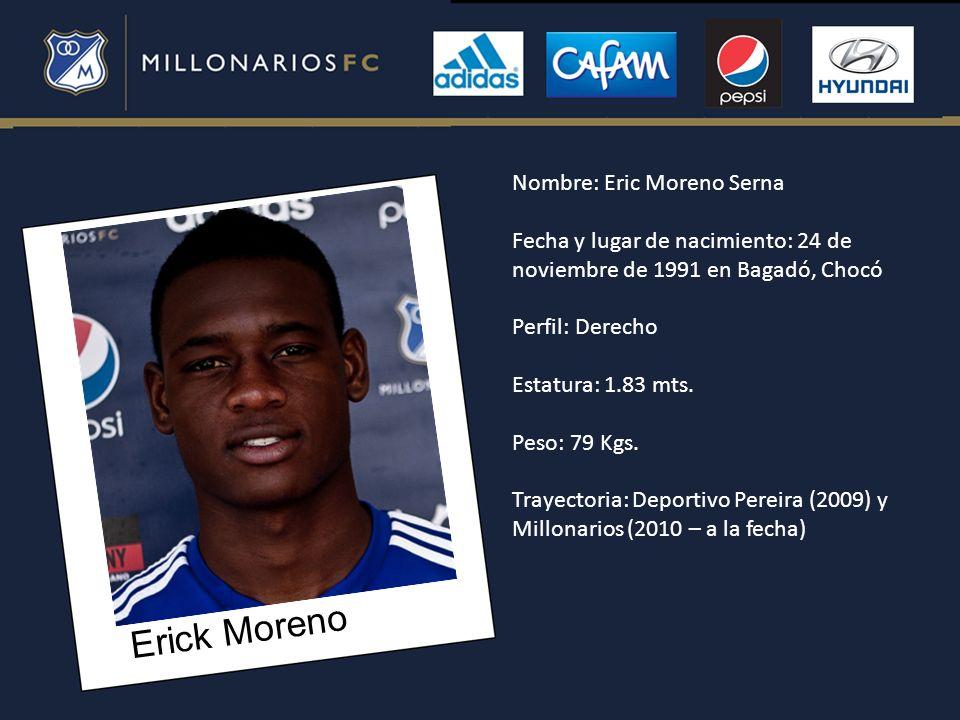 Erick Moreno Nombre: Eric Moreno Serna Fecha y lugar de nacimiento: 24 de noviembre de 1991 en Bagadó, Chocó Perfil: Derecho Estatura: 1.83 mts. Peso:
