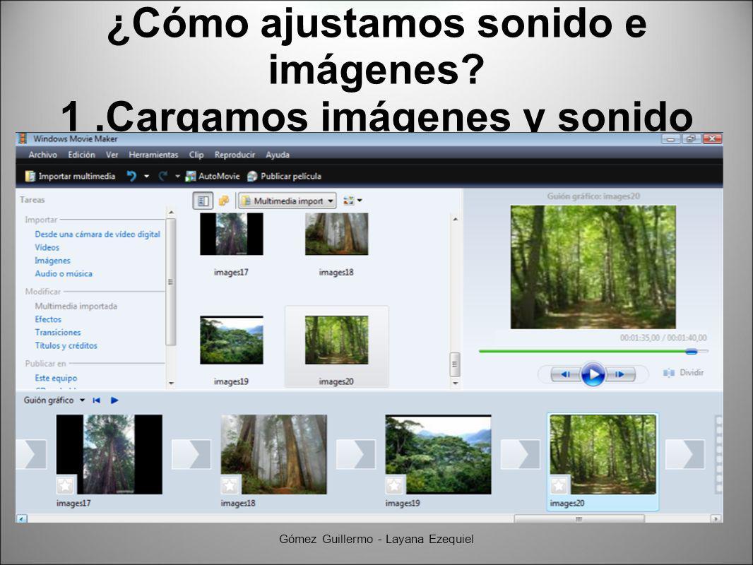 ¿Cómo ajustamos sonido e imágenes? 1.Cargamos imágenes y sonido Gómez Guillermo - Layana Ezequiel
