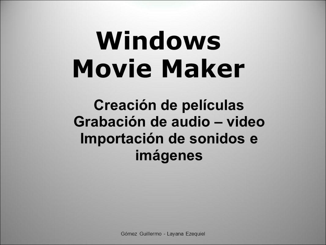 Windows Movie Maker Creación de películas Grabación de audio – video Importación de sonidos e imágenes Gómez Guillermo - Layana Ezequiel