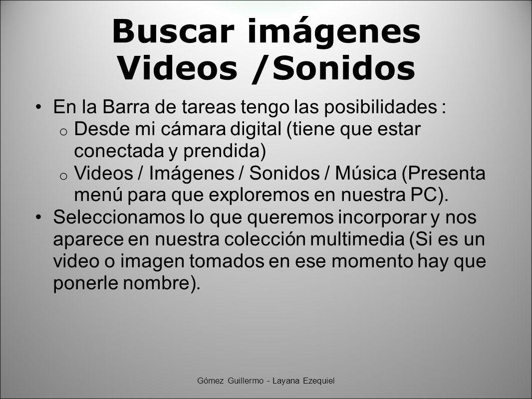 Buscar imágenes Videos /Sonidos En la Barra de tareas tengo las posibilidades : o Desde mi cámara digital (tiene que estar conectada y prendida) o Videos / Imágenes / Sonidos / Música (Presenta menú para que exploremos en nuestra PC).
