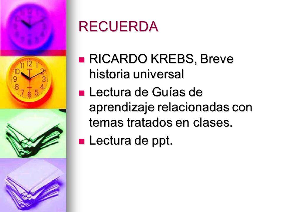 RECUERDA RICARDO KREBS, Breve historia universal RICARDO KREBS, Breve historia universal Lectura de Guías de aprendizaje relacionadas con temas tratad