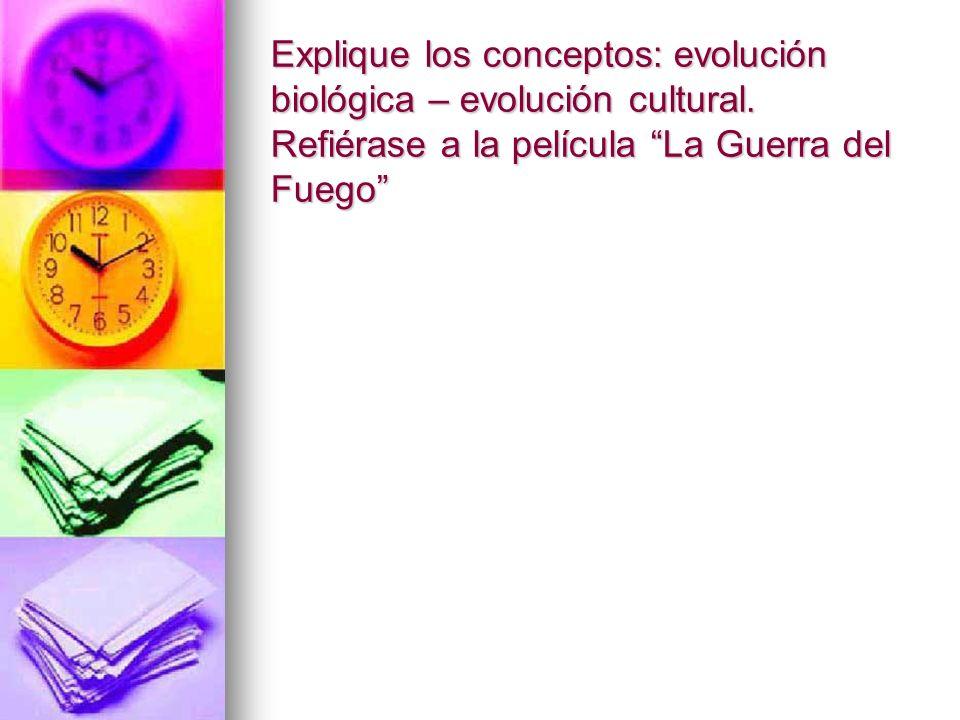 Explique los conceptos: evolución biológica – evolución cultural. Refiérase a la película La Guerra del Fuego