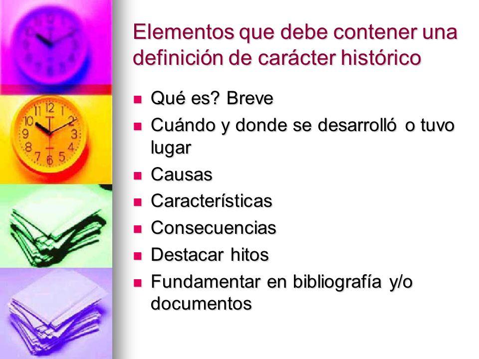 Elementos que debe contener una definición de carácter histórico Qué es? Breve Qué es? Breve Cuándo y donde se desarrolló o tuvo lugar Cuándo y donde