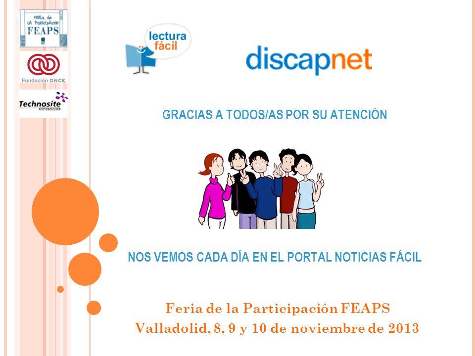 GRACIAS A TODOS/AS POR SU ATENCIÓN NOS VEMOS CADA DÍA EN EL PORTAL NOTICIAS FÁCIL Feria de la Participación FEAPS Valladolid, 8, 9 y 10 de noviembre de 2013