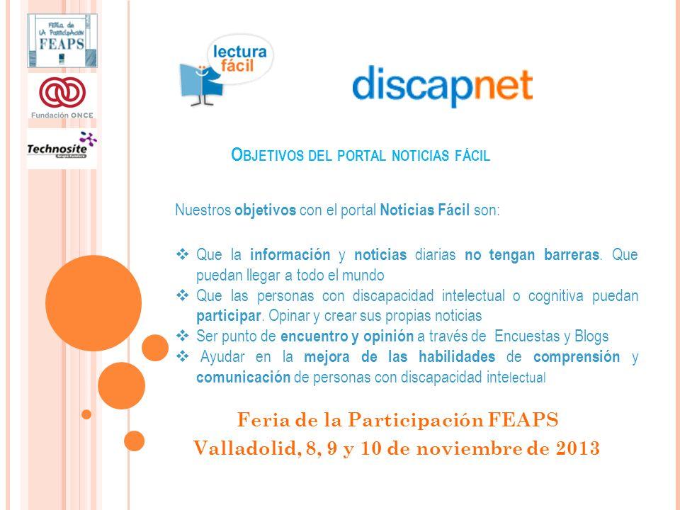 O BJETIVOS DEL PORTAL NOTICIAS FÁCIL Feria de la Participación FEAPS Valladolid, 8, 9 y 10 de noviembre de 2013 Nuestros objetivos con el portal Noticias Fácil son: Que la información y noticias diarias no tengan barreras.
