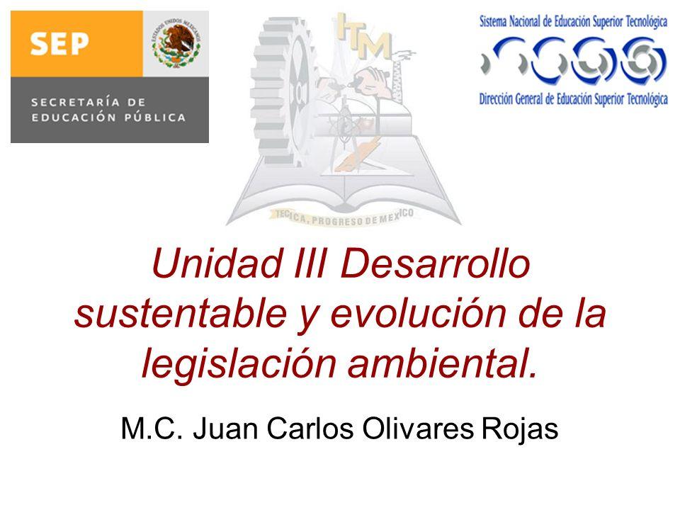 Unidad III Desarrollo sustentable y evolución de la legislación ambiental. M.C. Juan Carlos Olivares Rojas