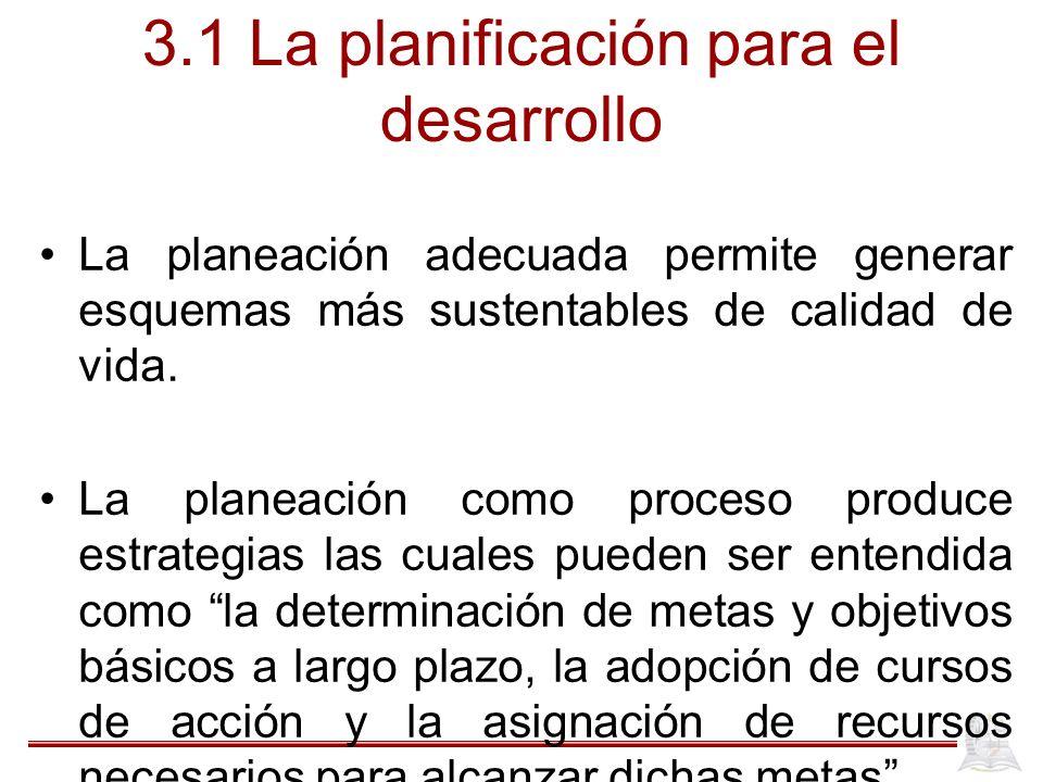 3.1 La planificación para el desarrollo La planeación adecuada permite generar esquemas más sustentables de calidad de vida. La planeación como proces