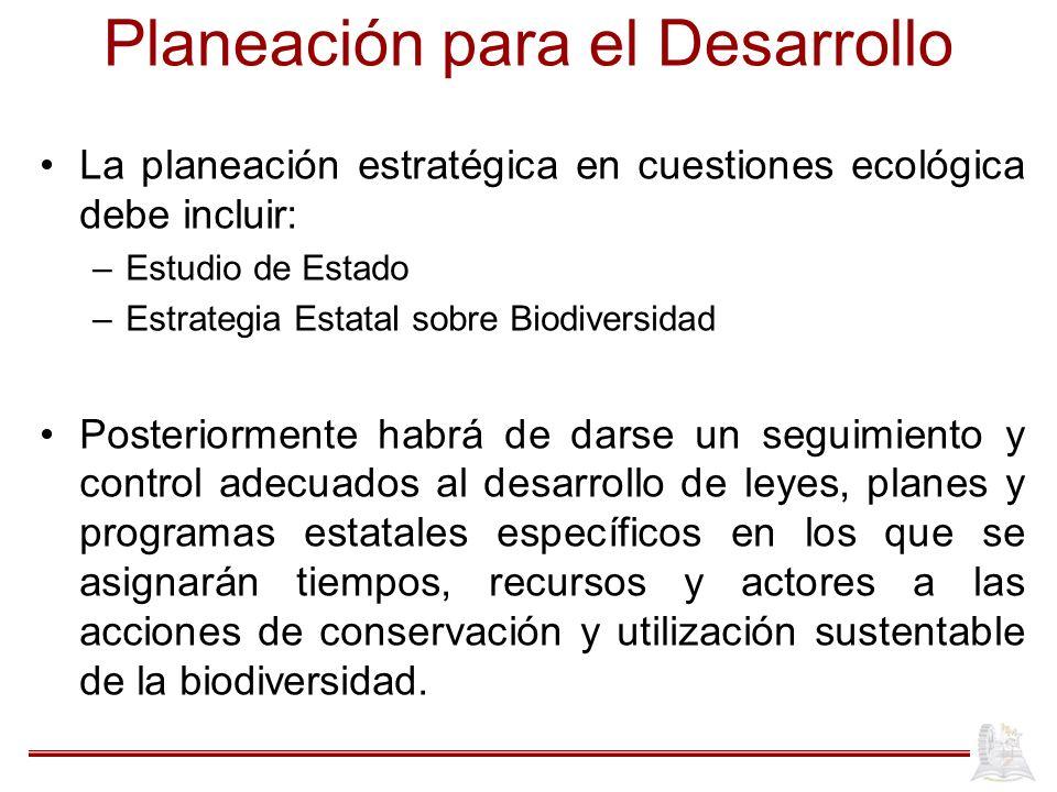 Planeación para el Desarrollo La planeación estratégica en cuestiones ecológica debe incluir: –Estudio de Estado –Estrategia Estatal sobre Biodiversid