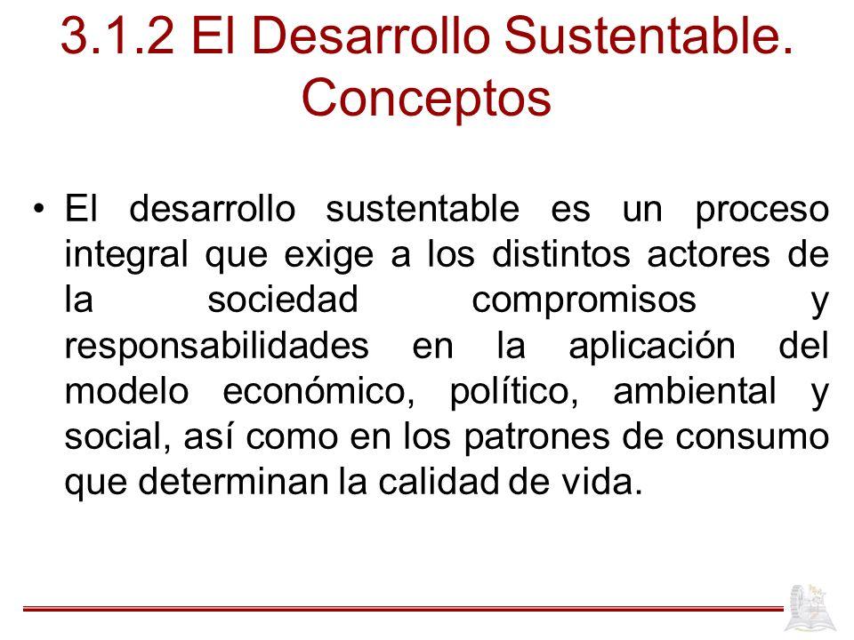 3.1.2 El Desarrollo Sustentable. Conceptos El desarrollo sustentable es un proceso integral que exige a los distintos actores de la sociedad compromis