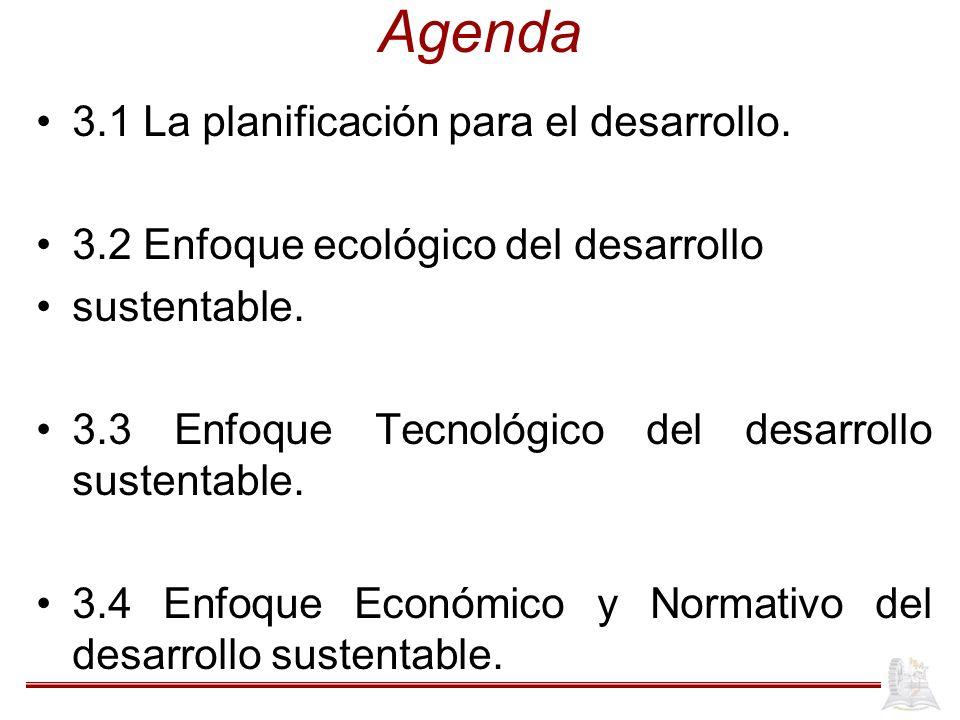 Agenda 3.1 La planificación para el desarrollo. 3.2 Enfoque ecológico del desarrollo sustentable. 3.3 Enfoque Tecnológico del desarrollo sustentable.