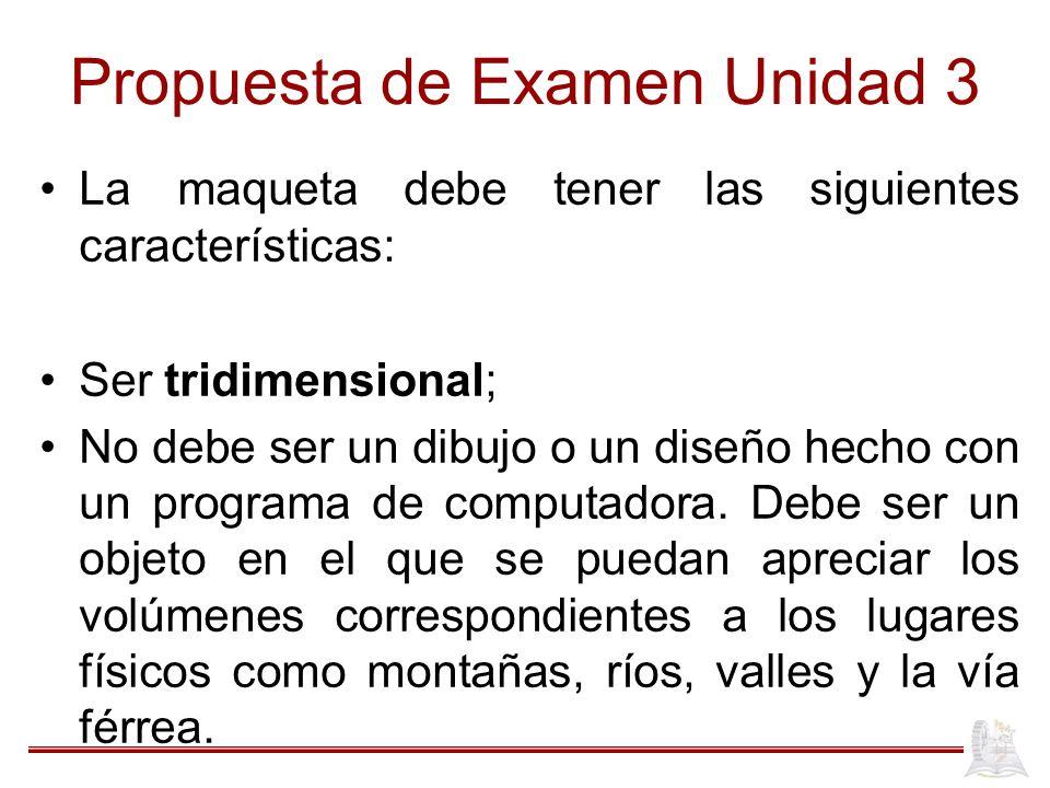 Propuesta de Examen Unidad 3 La maqueta debe tener las siguientes características: Ser tridimensional; No debe ser un dibujo o un diseño hecho con un