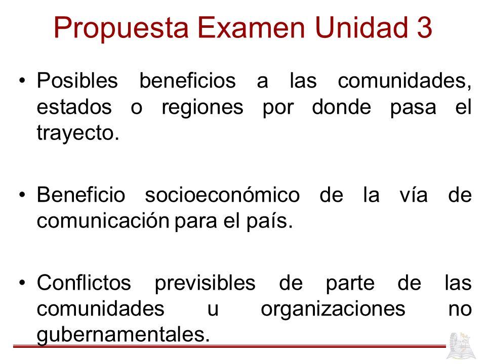 Propuesta Examen Unidad 3 Posibles beneficios a las comunidades, estados o regiones por donde pasa el trayecto. Beneficio socioeconómico de la vía de