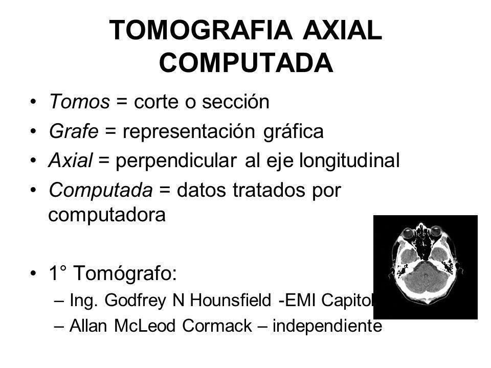 TOMOGRAFIA AXIAL COMPUTADA Tomos = corte o sección Grafe = representación gráfica Axial = perpendicular al eje longitudinal Computada = datos tratados