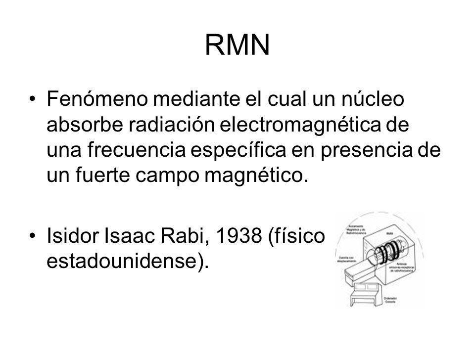 RMN Fenómeno mediante el cual un núcleo absorbe radiación electromagnética de una frecuencia específica en presencia de un fuerte campo magnético. Isi