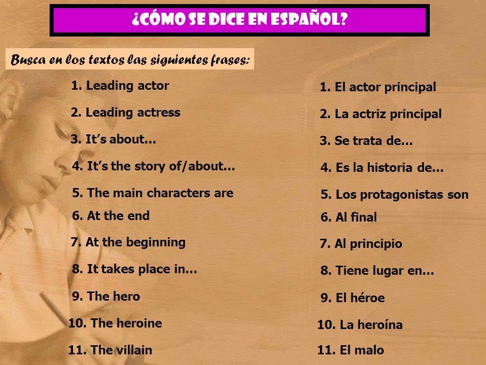 ¿CÓMO SE DICE EN ESPAñOL? Busca en los textos las siguientes frases: 1. Leading actor 2. Leading actress 3. Its about… 11. The villain 4. Its the stor
