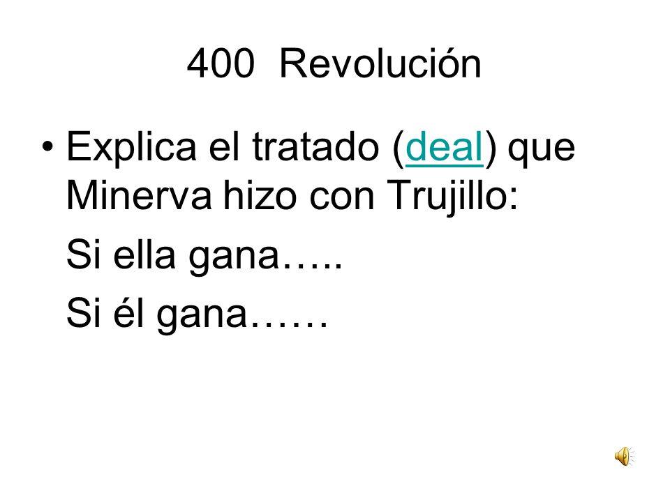 400 Revolución Explica el tratado (deal) que Minerva hizo con Trujillo:deal Si ella gana….. Si él gana……