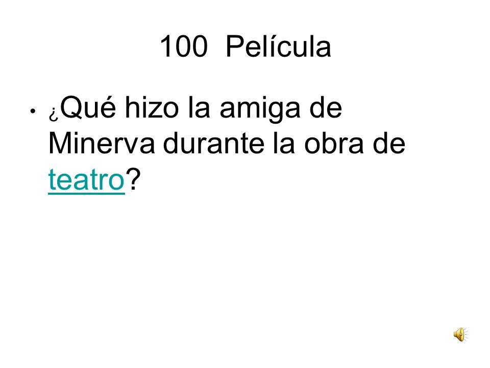 100 Película ¿ Qué hizo la amiga de Minerva durante la obra de teatro? teatro