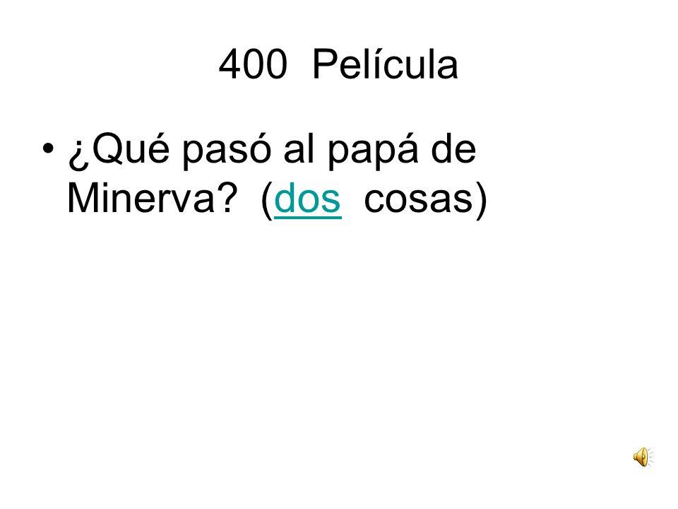 400 Película ¿Qué pasó al papá de Minerva? (dos cosas)dos