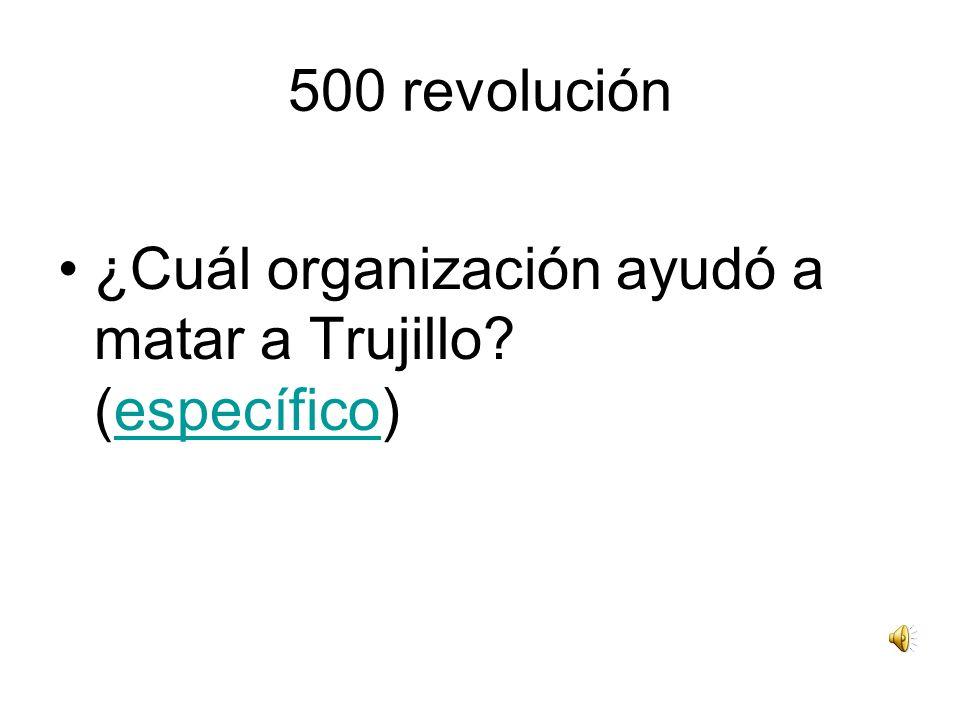 500 revolución ¿Cuál organización ayudó a matar a Trujillo? (específico)específico