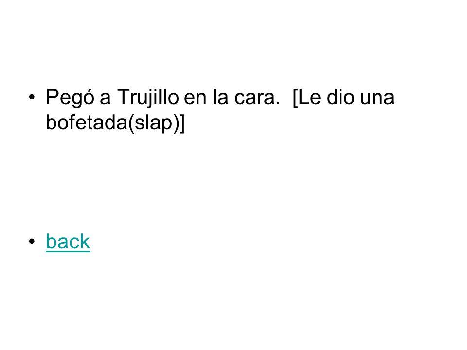 Pegó a Trujillo en la cara. [Le dio una bofetada(slap)] back