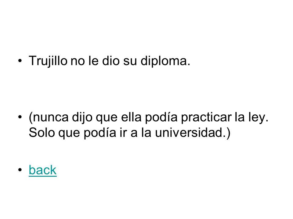 Trujillo no le dio su diploma. (nunca dijo que ella podía practicar la ley. Solo que podía ir a la universidad.) back