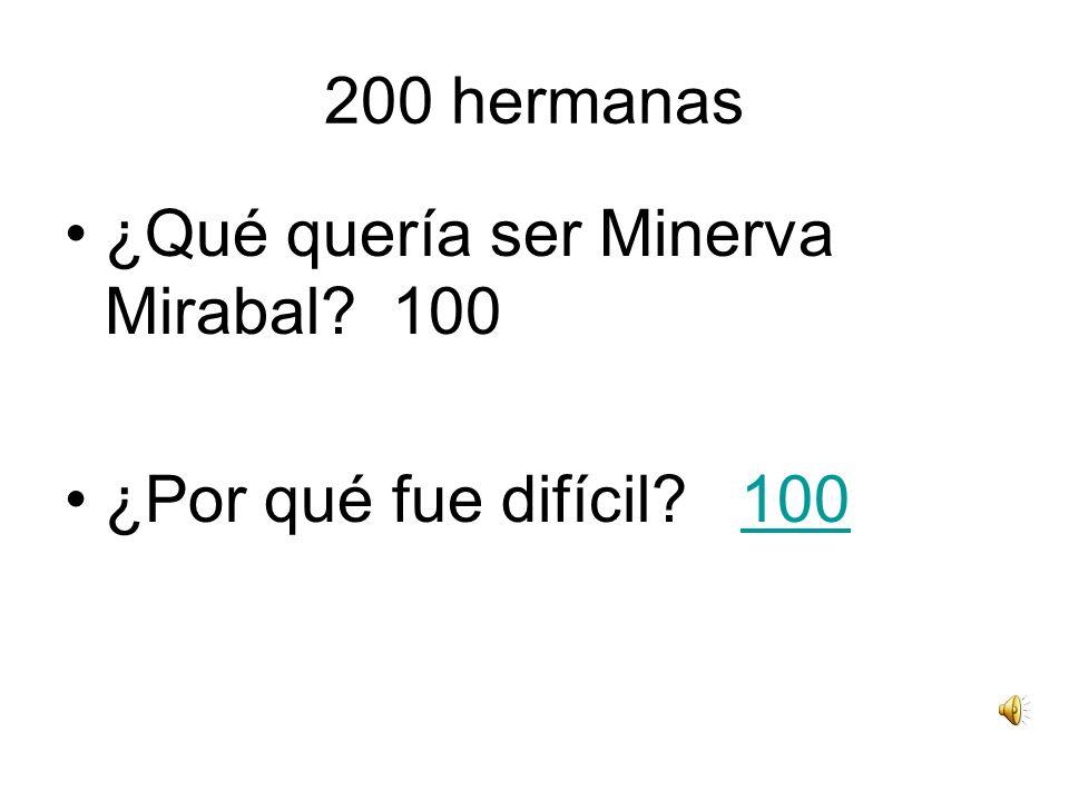 200 hermanas ¿Qué quería ser Minerva Mirabal? 100 ¿Por qué fue difícil? 100100
