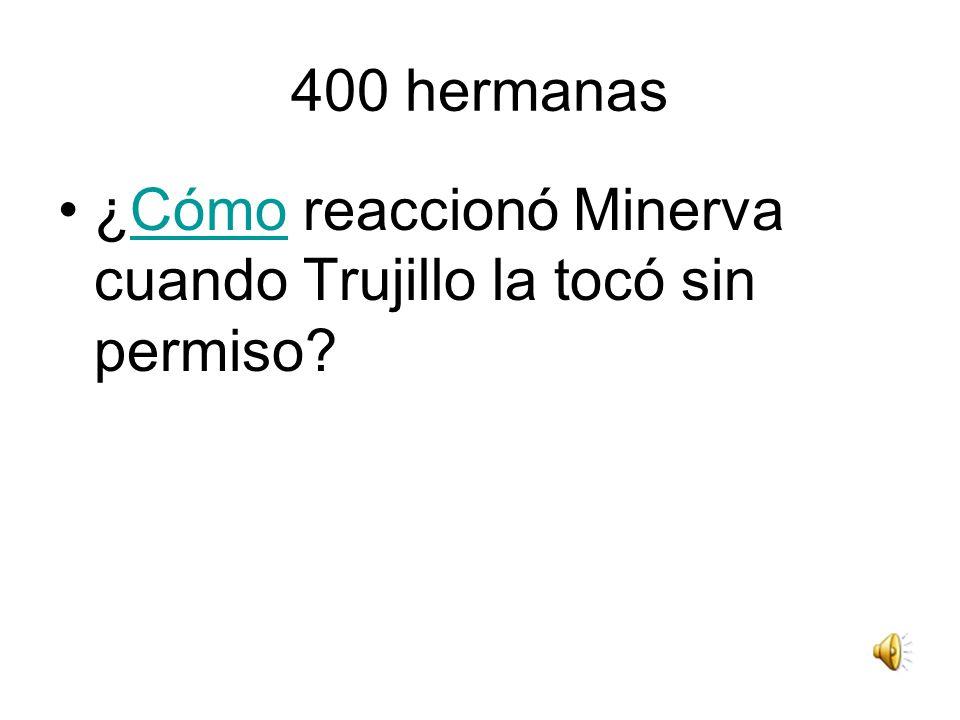 400 hermanas ¿Cómo reaccionó Minerva cuando Trujillo la tocó sin permiso?Cómo