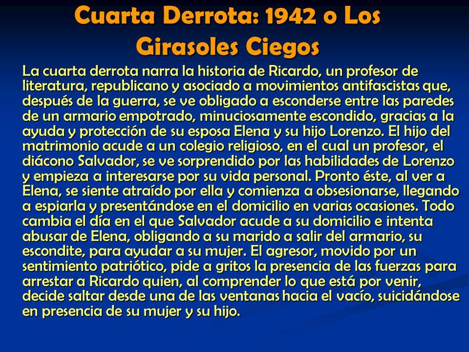 Cuarta Derrota: 1942 o Los Girasoles Ciegos La cuarta derrota narra la historia de Ricardo, un profesor de literatura, republicano y asociado a movimi