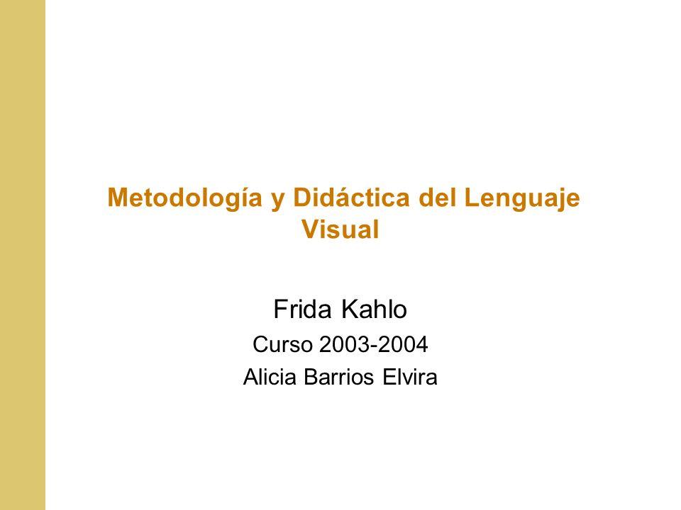 Metodología y Didáctica del Lenguaje Visual Frida Kahlo Curso 2003-2004 Alicia Barrios Elvira
