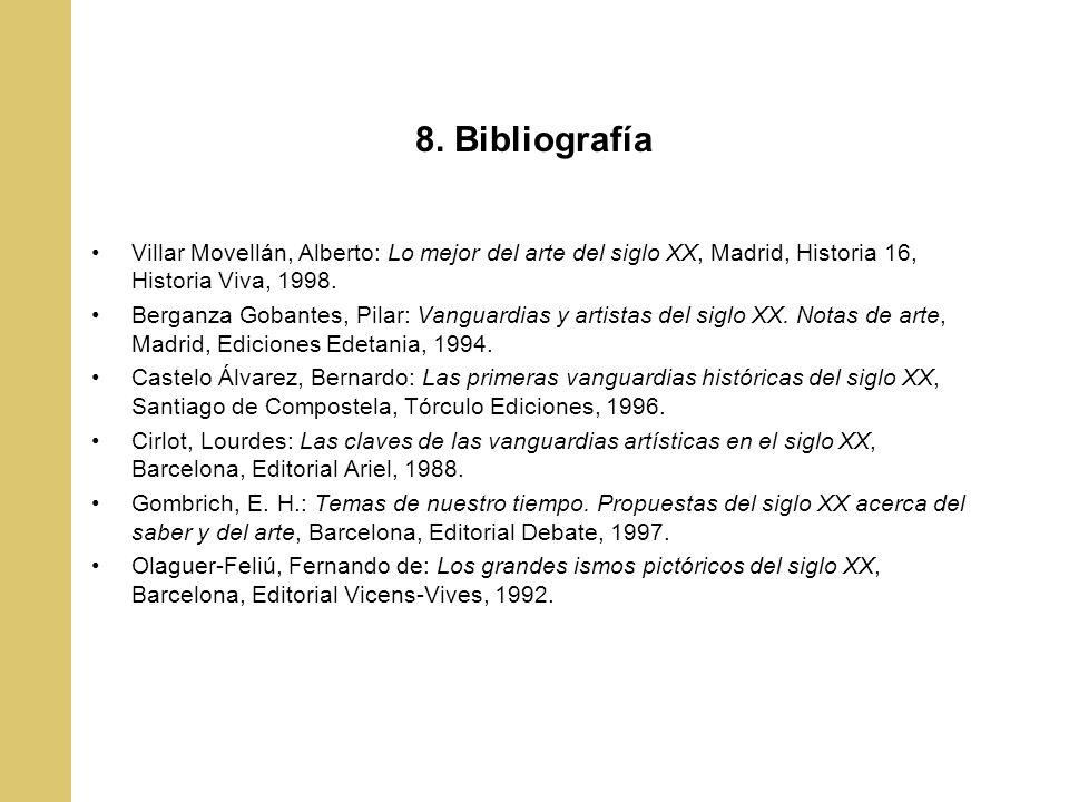 8. Bibliografía Villar Movellán, Alberto: Lo mejor del arte del siglo XX, Madrid, Historia 16, Historia Viva, 1998. Berganza Gobantes, Pilar: Vanguard