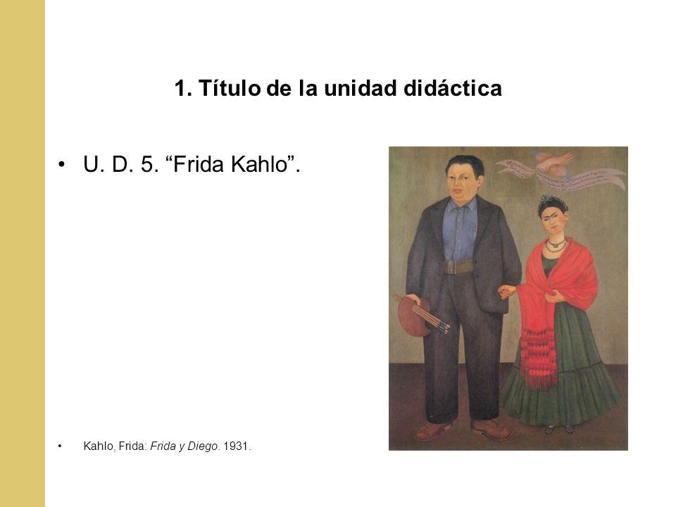 1. Título de la unidad didáctica U. D. 5. Frida Kahlo. Kahlo, Frida: Frida y Diego. 1931.