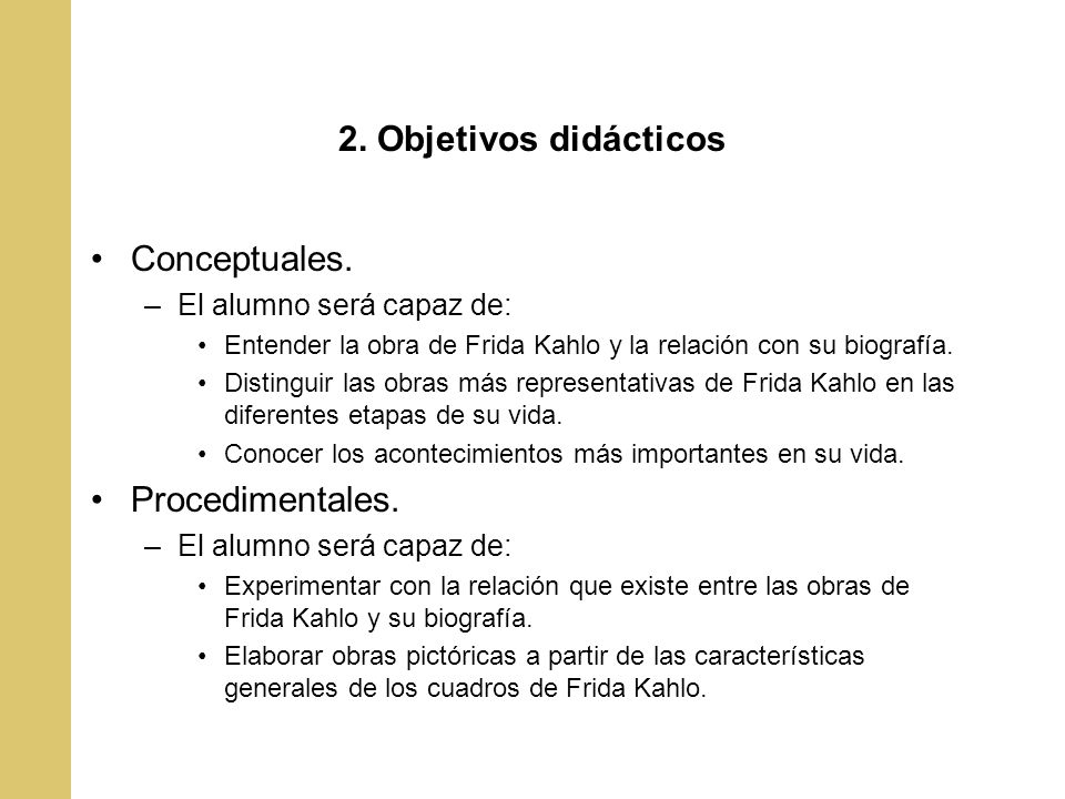 2. Objetivos didácticos Conceptuales. –El alumno será capaz de: Entender la obra de Frida Kahlo y la relación con su biografía. Distinguir las obras m