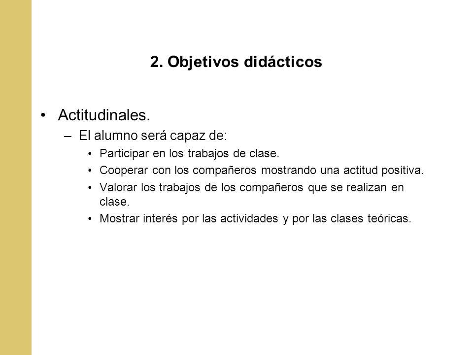 2. Objetivos didácticos Actitudinales. –El alumno será capaz de: Participar en los trabajos de clase. Cooperar con los compañeros mostrando una actitu