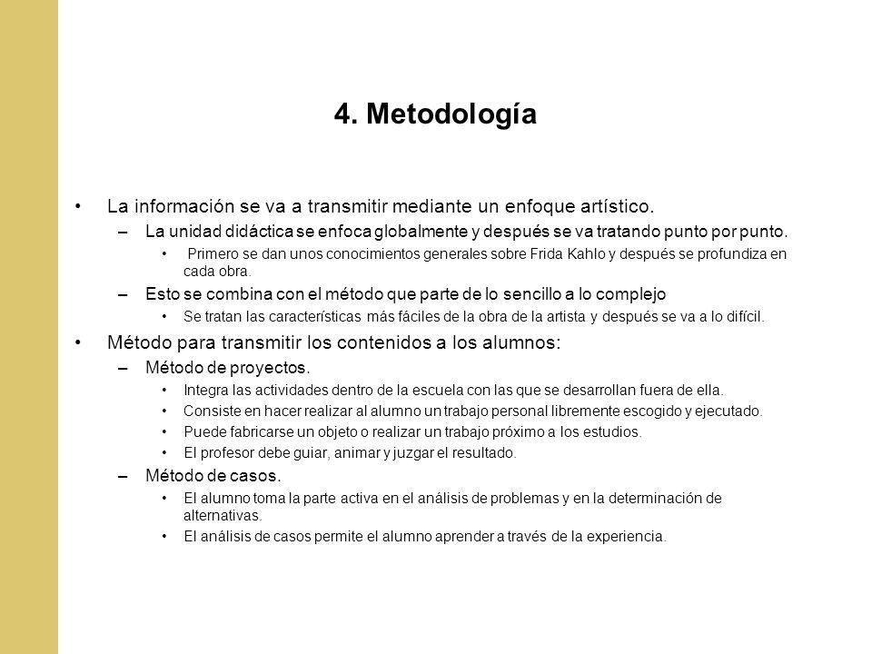 4. Metodología La información se va a transmitir mediante un enfoque artístico. –La unidad didáctica se enfoca globalmente y después se va tratando pu