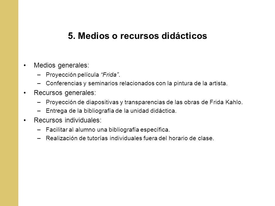 5. Medios o recursos didácticos Medios generales: –Proyección película Frida. –Conferencias y seminarios relacionados con la pintura de la artista. Re