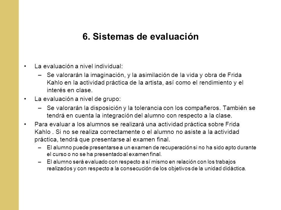 6. Sistemas de evaluación La evaluación a nivel individual: –Se valorarán la imaginación, y la asimilación de la vida y obra de Frida Kahlo en la acti