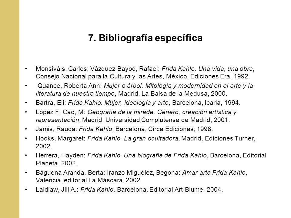 7. Bibliografía específica Monsiváis, Carlos; Vázquez Bayod, Rafael: Frida Kahlo. Una vida, una obra, Consejo Nacional para la Cultura y las Artes, Mé