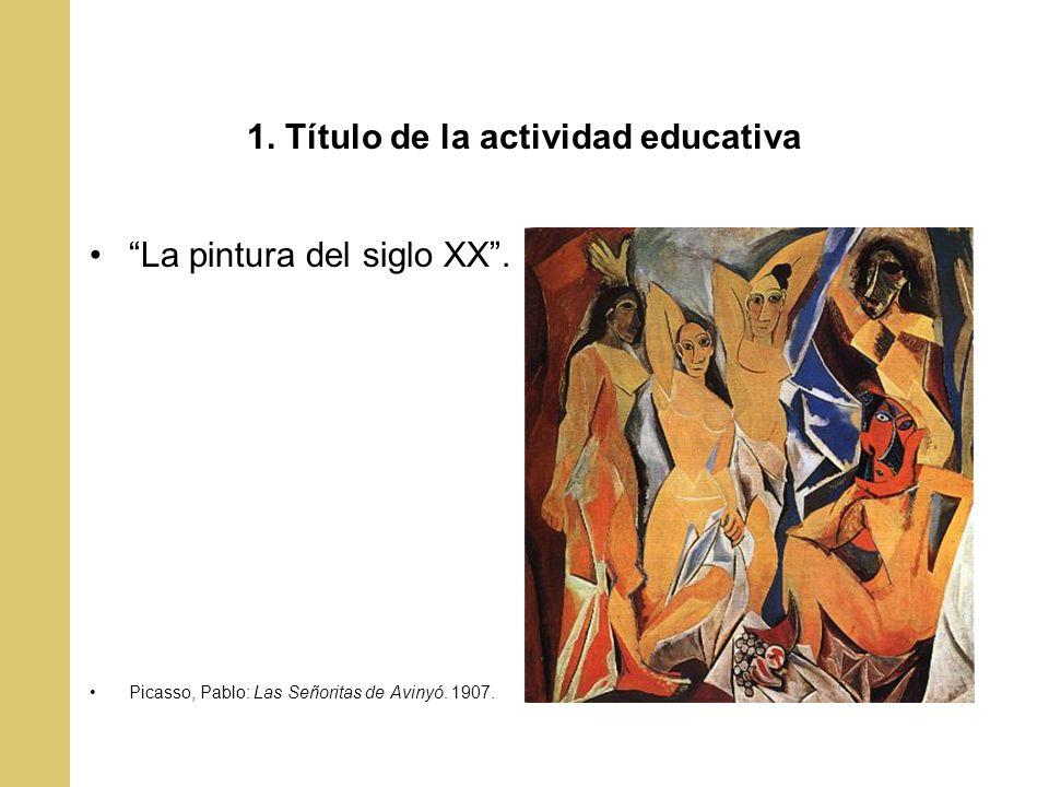 1. Título de la actividad educativa La pintura del siglo XX. Picasso, Pablo: Las Señoritas de Avinyó. 1907.