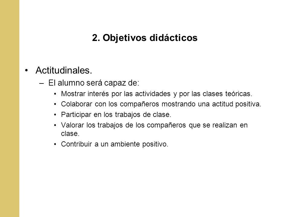 2. Objetivos didácticos Actitudinales. –El alumno será capaz de: Mostrar interés por las actividades y por las clases teóricas. Colaborar con los comp