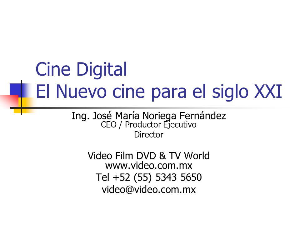 Cine Digital El Nuevo cine para el siglo XXI Ing. José María Noriega Fernández CEO / Productor Ejecutivo Director Video Film DVD & TV World www.video.