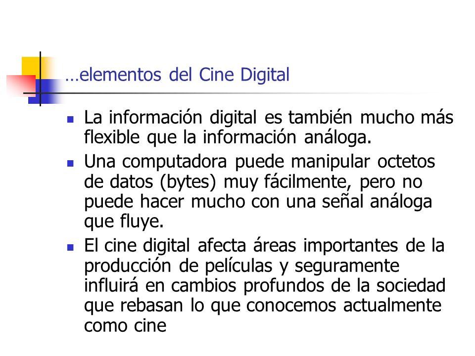…elementos del Cine Digital La información digital es también mucho más flexible que la información análoga. Una computadora puede manipular octetos d