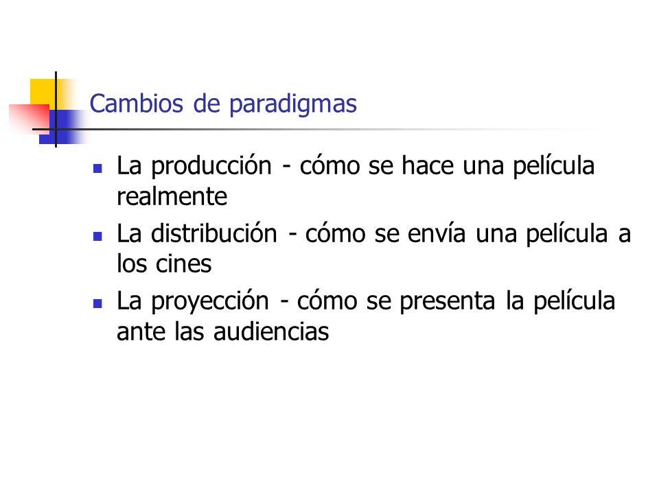 Cambios de paradigmas La producción - cómo se hace una película realmente La distribución - cómo se envía una película a los cines La proyección - cóm