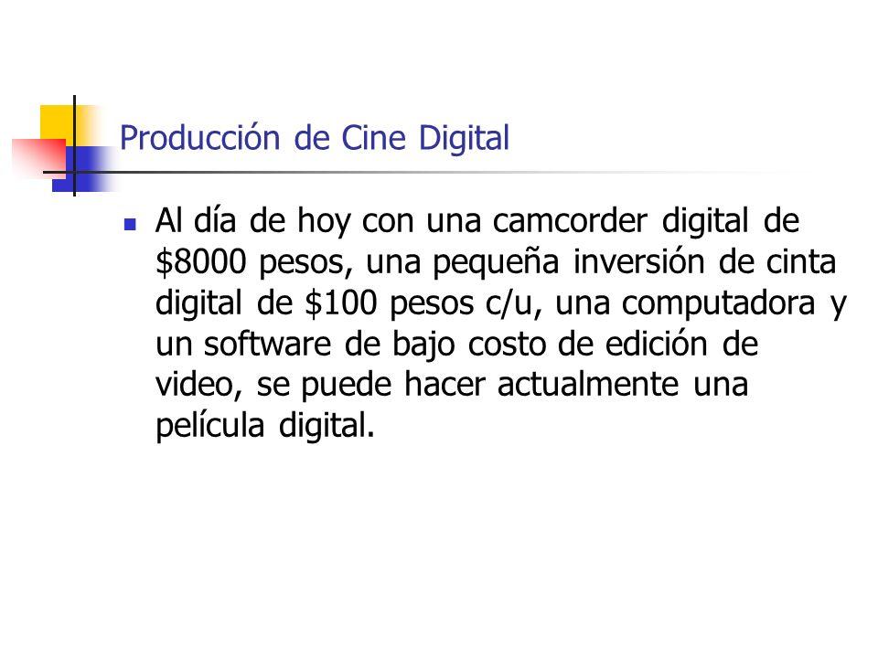 Producción de Cine Digital Al día de hoy con una camcorder digital de $8000 pesos, una pequeña inversión de cinta digital de $100 pesos c/u, una compu