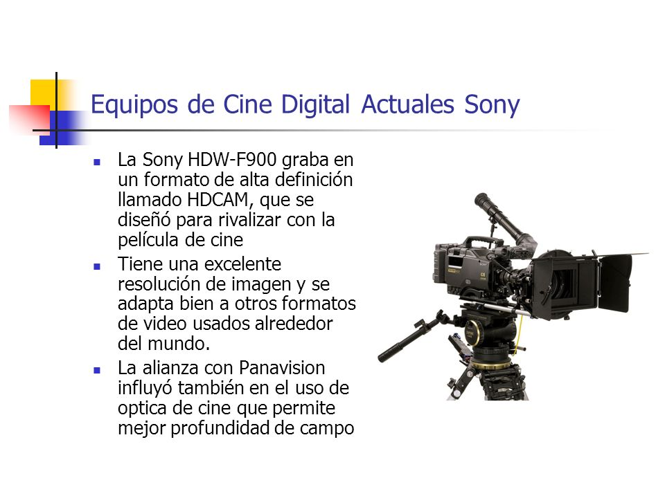 Equipos de Cine Digital Actuales Sony La Sony HDW-F900 graba en un formato de alta definición llamado HDCAM, que se diseñó para rivalizar con la pelíc
