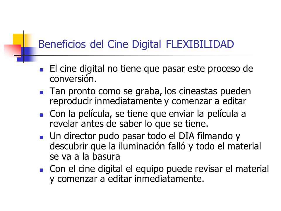 Beneficios del Cine Digital FLEXIBILIDAD El cine digital no tiene que pasar este proceso de conversión. Tan pronto como se graba, los cineastas pueden