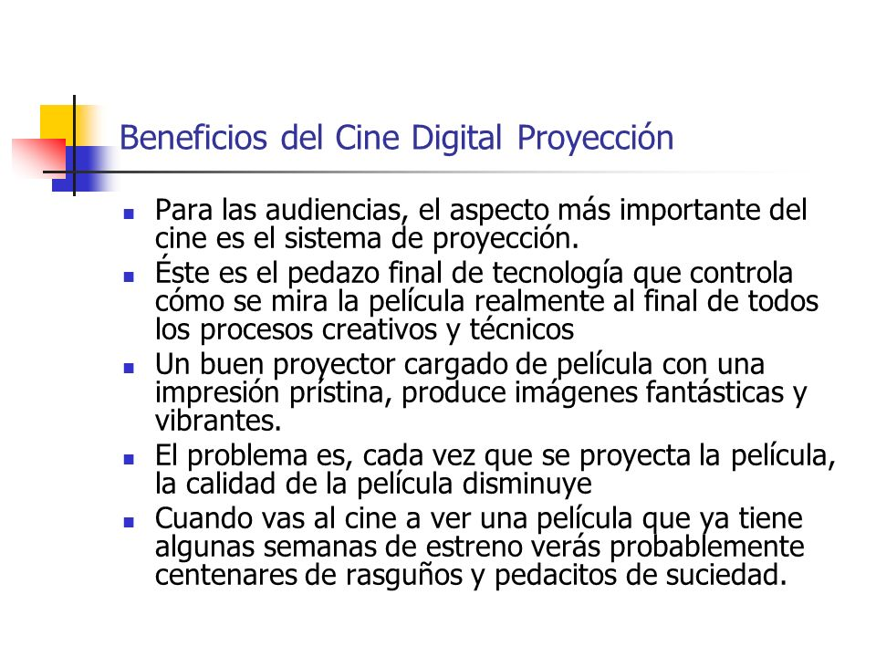 Beneficios del Cine Digital Proyección Para las audiencias, el aspecto más importante del cine es el sistema de proyección. Éste es el pedazo final de