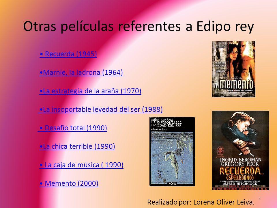 Otras películas referentes a Edipo rey 7 Recuerda (1945) Marnie, la ladrona (1964) La estrategia de la araña (1970) La insoportable levedad del ser (1988) Desafío total (1990) La chica terrible (1990) La caja de música ( 1990) Memento (2000) Realizado por: Lorena Oliver Leiva.