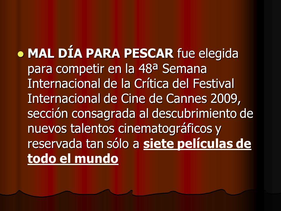 MAL DÍA PARA PESCAR fue elegida para competir en la 48ª Semana Internacional de la Crítica del Festival Internacional de Cine de Cannes 2009, sección consagrada al descubrimiento de nuevos talentos cinematográficos y reservada tan sólo a MAL DÍA PARA PESCAR fue elegida para competir en la 48ª Semana Internacional de la Crítica del Festival Internacional de Cine de Cannes 2009, sección consagrada al descubrimiento de nuevos talentos cinematográficos y reservada tan sólo a siete películas de todo el mundo