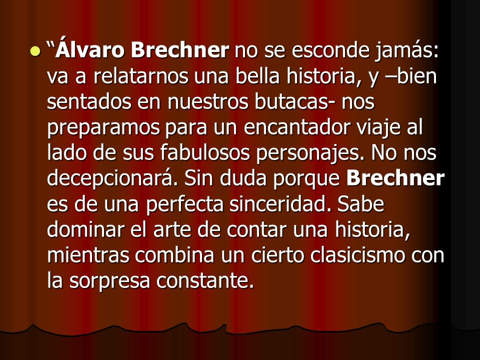 Álvaro Brechner no se esconde jamás: va a relatarnos una bella historia, y –bien sentados en nuestros butacas- nos preparamos para un encantador viaje al lado de sus fabulosos personajes.